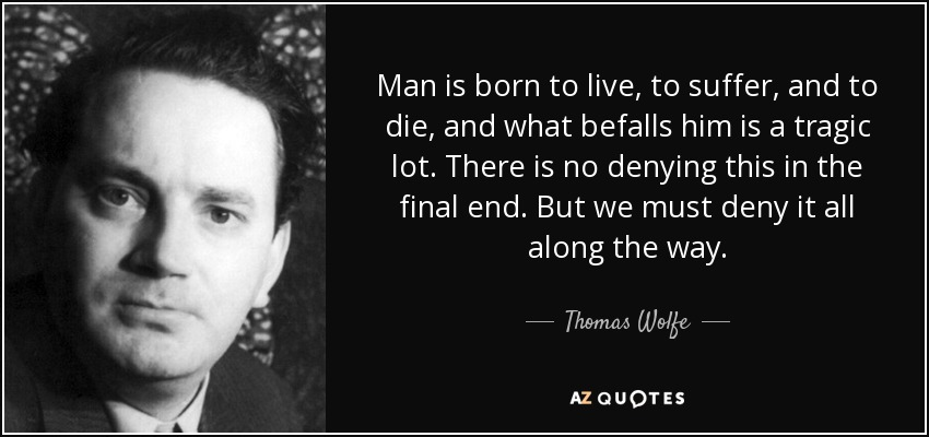 Man is born to live, to suffer, and to die, and what befalls him is a tragic lot. There is no denying this in the final end. But we must deny it all along the way. - Thomas Wolfe