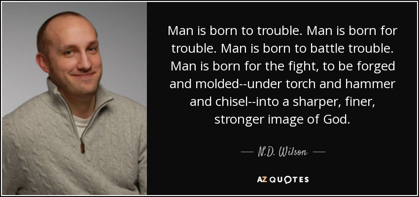 Nd Wilson Quote Man Is Born To Trouble Man Is Born For Trouble