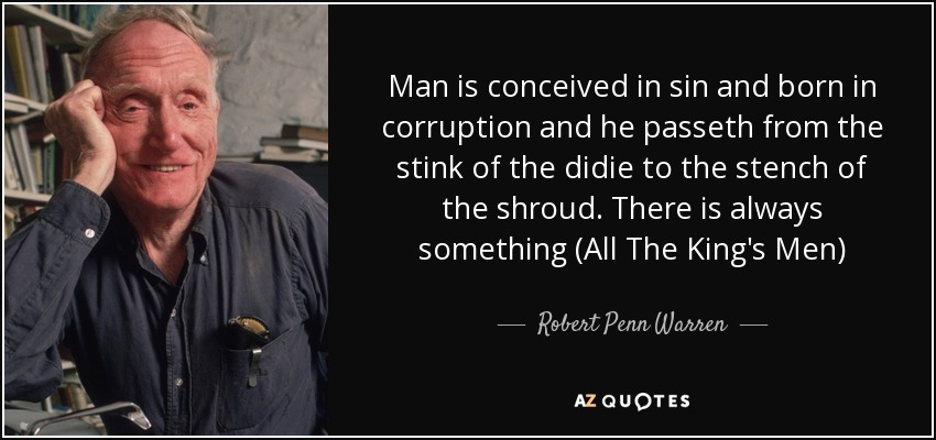 Man is conceived in sin and born in corruption and he passeth from the stink of the didie to the stench of the shroud. There is always something (All The King's Men) - Robert Penn Warren
