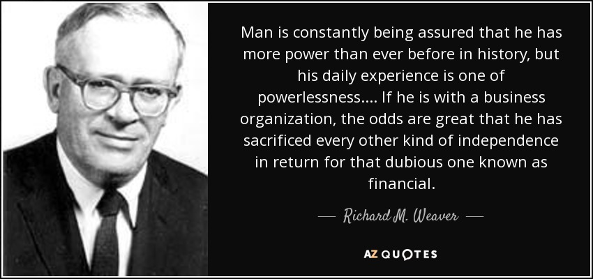 Man is constantly being assured that he has more power than ever before in history, but his daily experience is one of powerlessness. ... If he is with a business organization, the odds are great that he has sacrificed every other kind of independence in return for that dubious one known as financial. - Richard M. Weaver