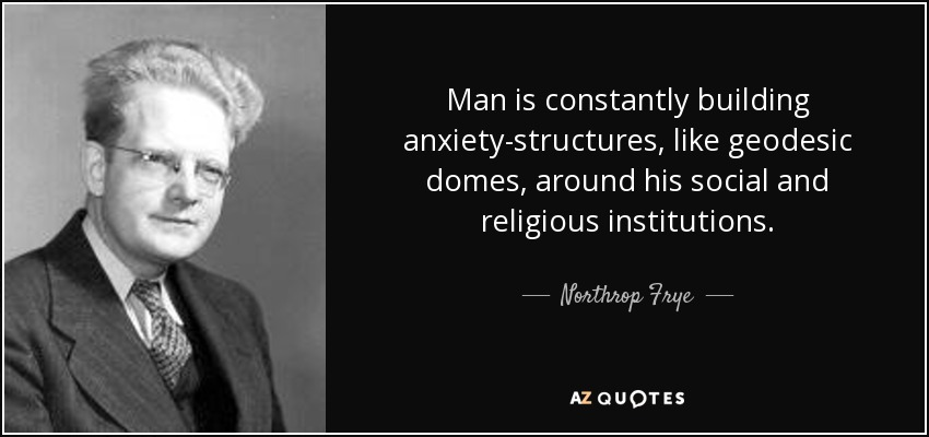 Man is constantly building anxiety-structures, like geodesic domes, around his social and religious institutions. - Northrop Frye
