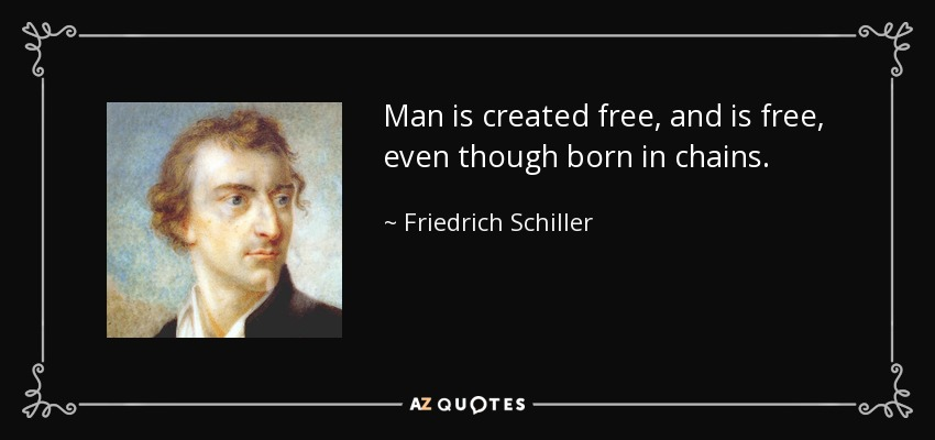 Man is created free, and is free, even though born in chains. - Friedrich Schiller