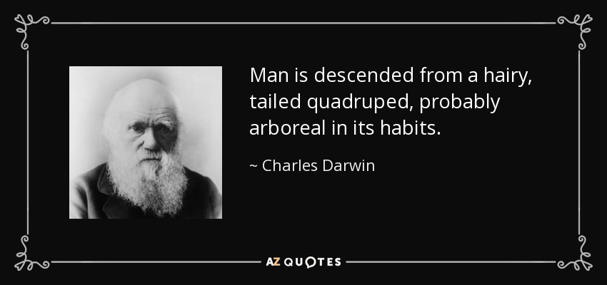 Man is descended from a hairy, tailed quadruped, probably arboreal in its habits. - Charles Darwin