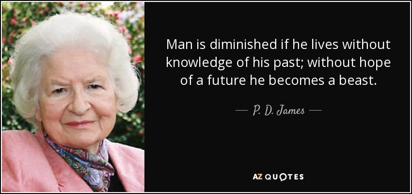 Man is diminished if he lives without knowledge of his past; without hope of a future he becomes a beast. - P. D. James