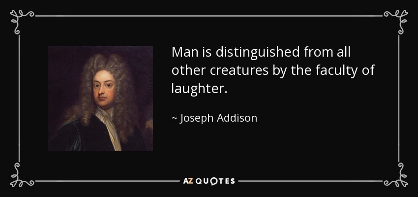 Man is distinguished from all other creatures by the faculty of laughter. - Joseph Addison