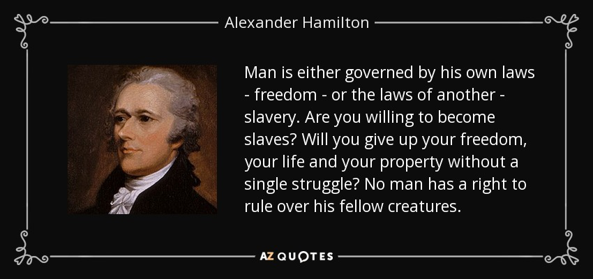 Man is either governed by his own laws - freedom - or the laws of another - slavery. Are you willing to become slaves? Will you give up your freedom, your life and your property without a single struggle? No man has a right to rule over his fellow creatures. - Alexander Hamilton