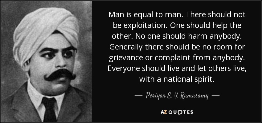 Man is equal to man. There should not be exploitation. One should help the other. No one should harm anybody. Generally there should be no room for grievance or complaint from anybody. Everyone should live and let others live, with a national spirit. - Periyar E. V. Ramasamy