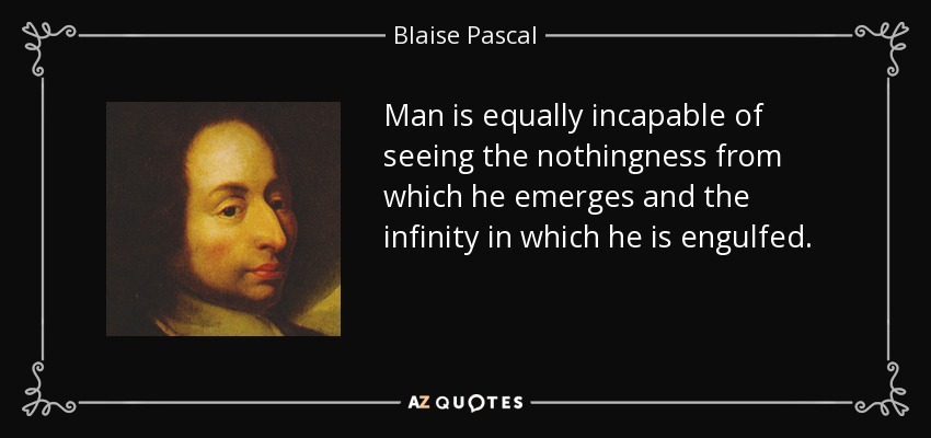 Man is equally incapable of seeing the nothingness from which he emerges and the infinity in which he is engulfed. - Blaise Pascal