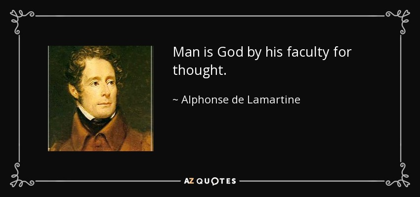 Man is God by his faculty for thought. - Alphonse de Lamartine