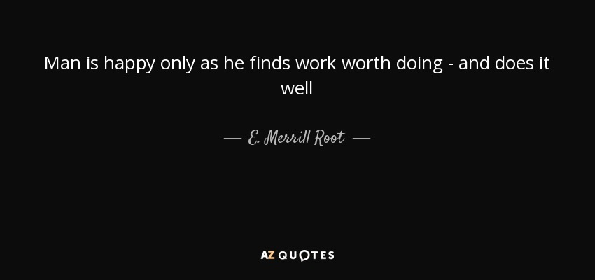Man is happy only as he finds work worth doing - and does it well - E. Merrill Root