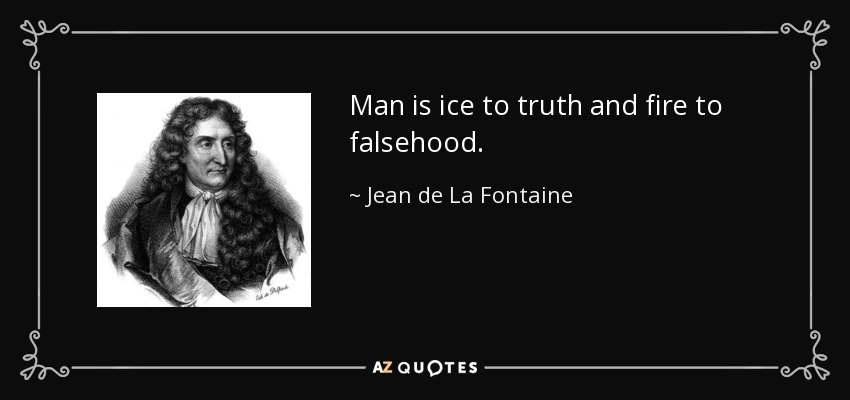Man is ice to truth and fire to falsehood. - Jean de La Fontaine