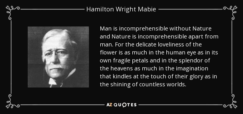 Man is incomprehensible without Nature and Nature is incomprehensible apart from man. For the delicate loveliness of the flower is as much in the human eye as in its own fragile petals and in the splendor of the heavens as much in the imagination that kindles at the touch of their glory as in the shining of countless worlds. - Hamilton Wright Mabie