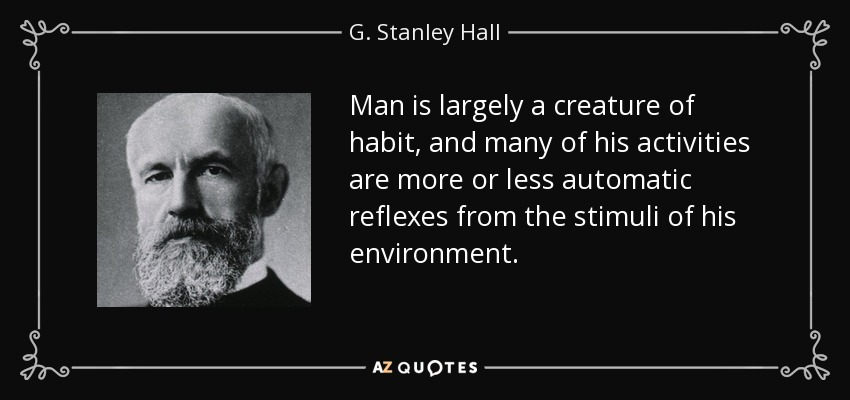 Man is largely a creature of habit, and many of his activities are more or less automatic reflexes from the stimuli of his environment. - G. Stanley Hall