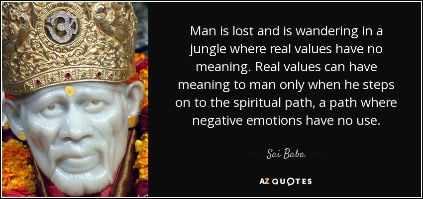 Man is lost and is wandering in a jungle where real values have no meaning. Real values can have meaning to man only when he steps on to the spiritual path, a path where negative emotions have no use. - Sai Baba