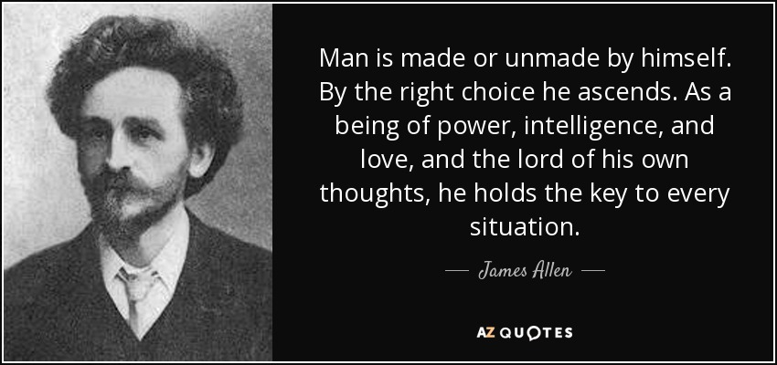 Man is made or unmade by himself. By the right choice he ascends. As a being of power, intelligence, and love, and the lord of his own thoughts, he holds the key to every situation. - James Allen