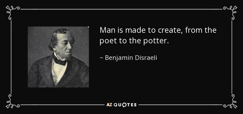 Man is made to create, from the poet to the potter. - Benjamin Disraeli