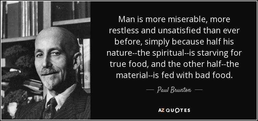 Man is more miserable, more restless and unsatisfied than ever before, simply because half his nature--the spiritual--is starving for true food, and the other half--the material--is fed with bad food. - Paul Brunton