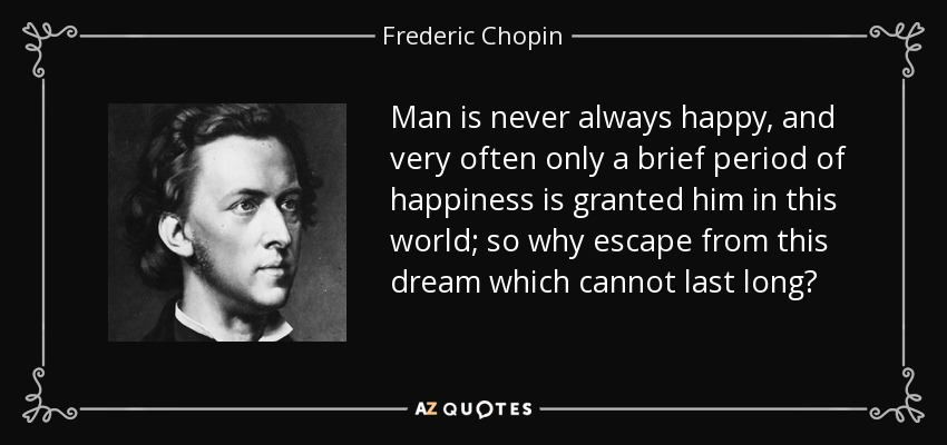 Man is never always happy, and very often only a brief period of happiness is granted him in this world; so why escape from this dream which cannot last long? - Frederic Chopin