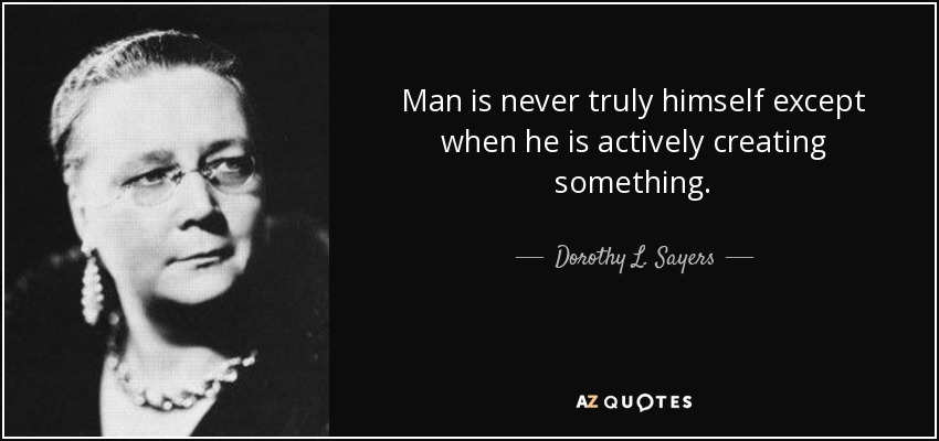 Man is never truly himself except when he is actively creating something. - Dorothy L. Sayers
