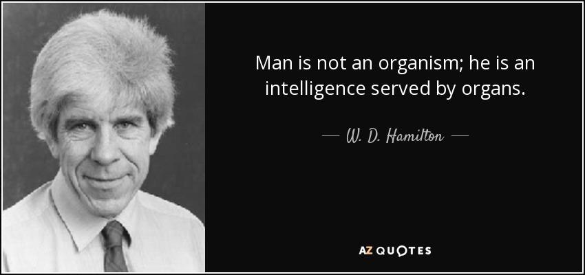Man is not an organism; he is an intelligence served by organs. - W. D. Hamilton