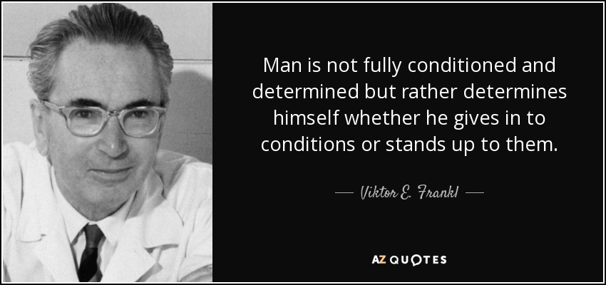 Man is not fully conditioned and determined but rather determines himself whether he gives in to conditions or stands up to them. - Viktor E. Frankl