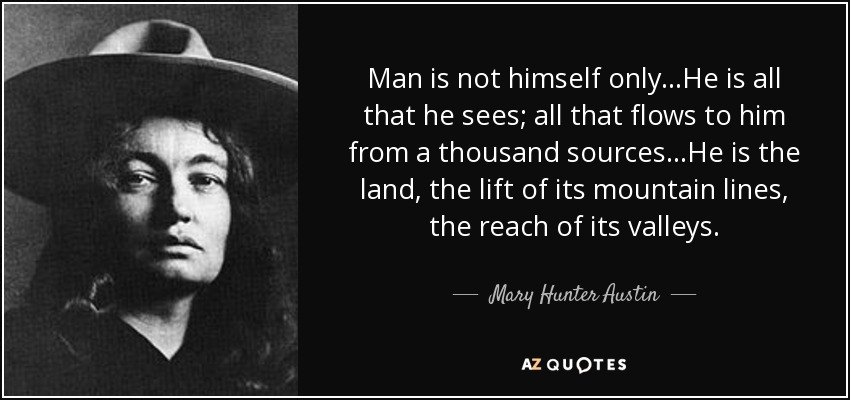 Man is not himself only...He is all that he sees; all that flows to him from a thousand sources...He is the land, the lift of its mountain lines, the reach of its valleys. - Mary Hunter Austin
