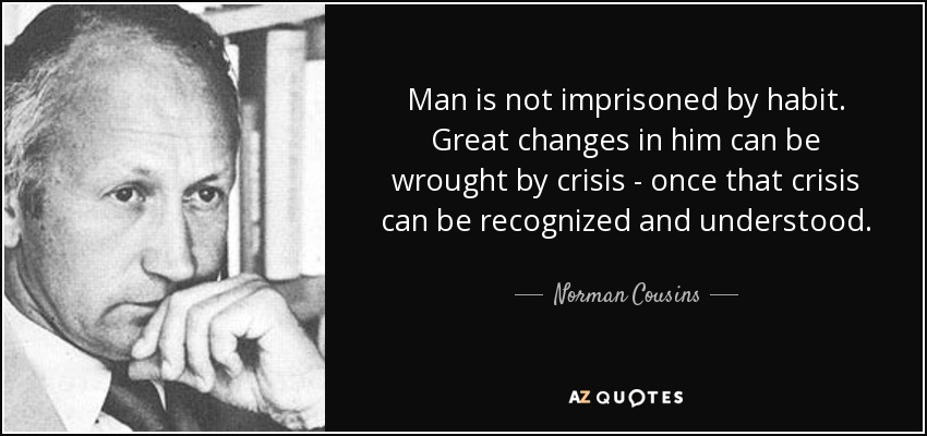 Man is not imprisoned by habit. Great changes in him can be wrought by crisis - once that crisis can be recognized and understood. - Norman Cousins
