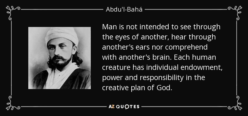 Man is not intended to see through the eyes of another, hear through another's ears nor comprehend with another's brain. Each human creature has individual endowment, power and responsibility in the creative plan of God. - Abdu'l-Bahá