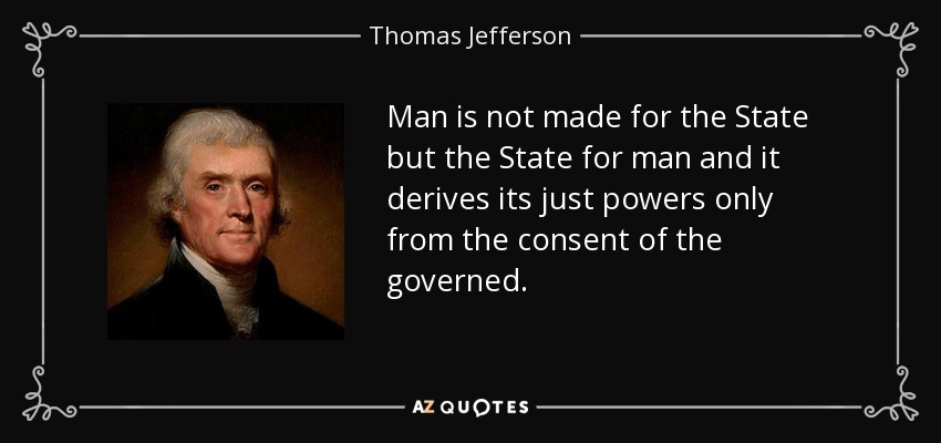 Man is not made for the State but the State for man and it derives its just powers only from the consent of the governed. - Thomas Jefferson