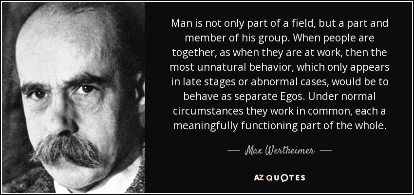 Man is not only part of a field, but a part and member of his group. When people are together, as when they are at work, then the most unnatural behavior, which only appears in late stages or abnormal cases, would be to behave as separate Egos. Under normal circumstances they work in common, each a meaningfully functioning part of the whole. - Max Wertheimer