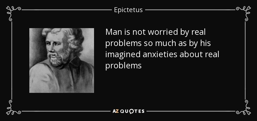 Man is not worried by real problems so much as by his imagined anxieties about real problems - Epictetus