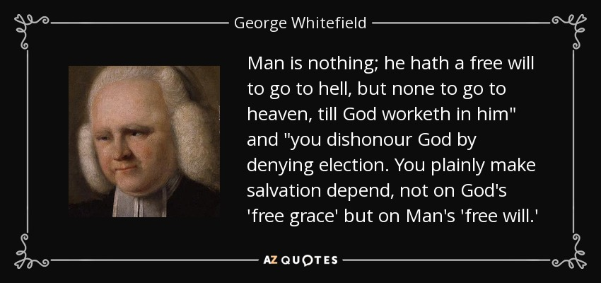 Man is nothing; he hath a free will to go to hell, but none to go to heaven, till God worketh in him
