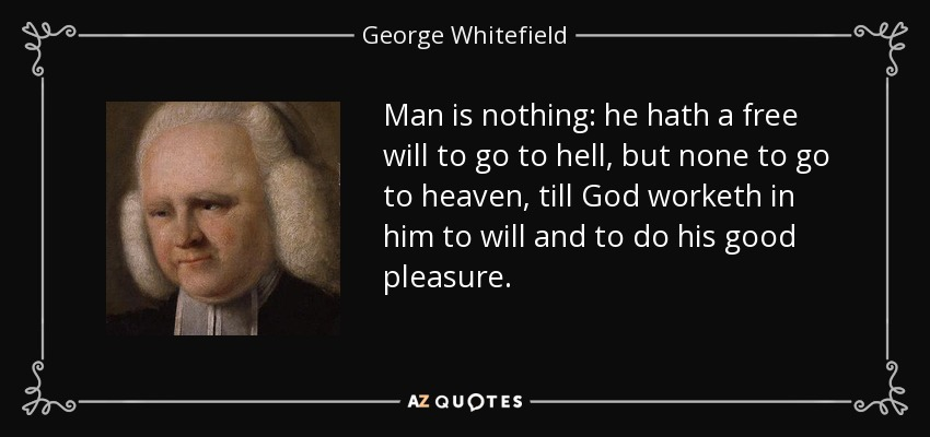 Man is nothing: he hath a free will to go to hell, but none to go to heaven, till God worketh in him to will and to do his good pleasure. - George Whitefield