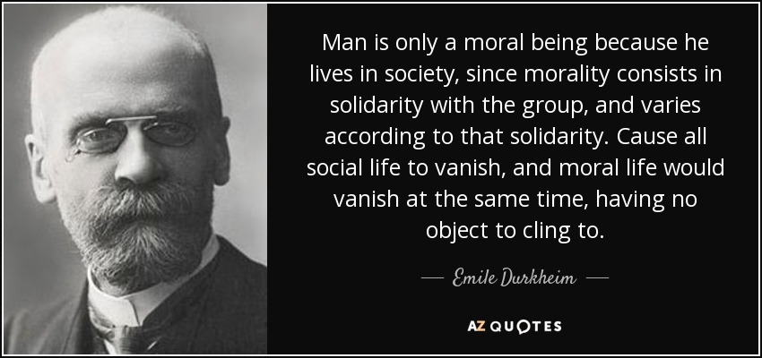Man is only a moral being because he lives in society, since morality consists in solidarity with the group, and varies according to that solidarity. Cause all social life to vanish, and moral life would vanish at the same time, having no object to cling to. - Emile Durkheim