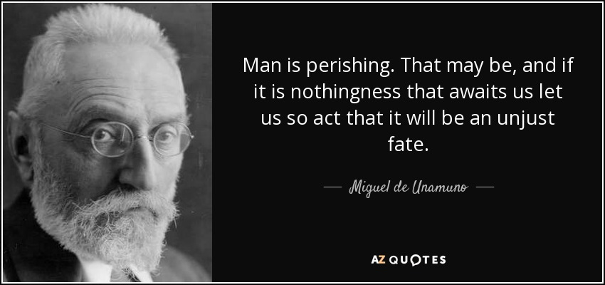 Man is perishing. That may be, and if it is nothingness that awaits us let us so act that it will be an unjust fate. - Miguel de Unamuno