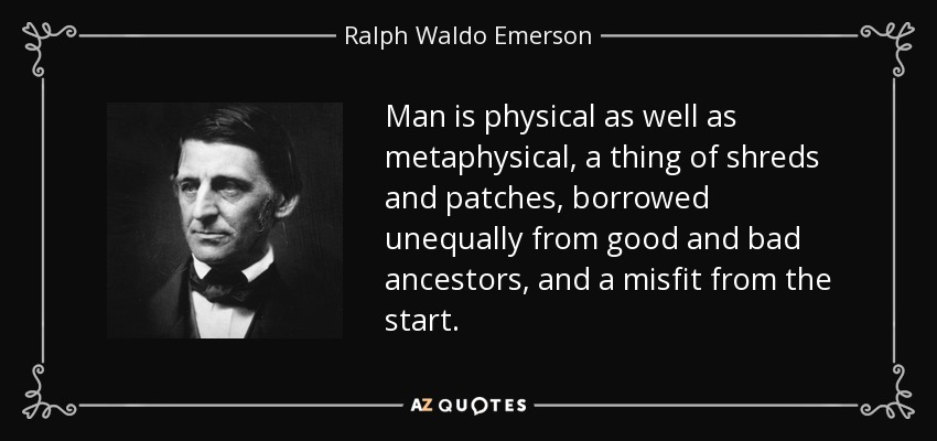 Man is physical as well as metaphysical, a thing of shreds and patches, borrowed unequally from good and bad ancestors, and a misfit from the start. - Ralph Waldo Emerson