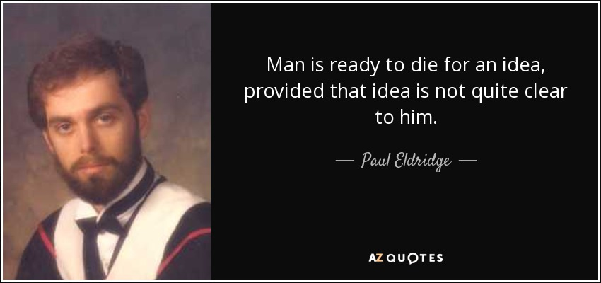 Man is ready to die for an idea, provided that idea is not quite clear to him. - Paul Eldridge