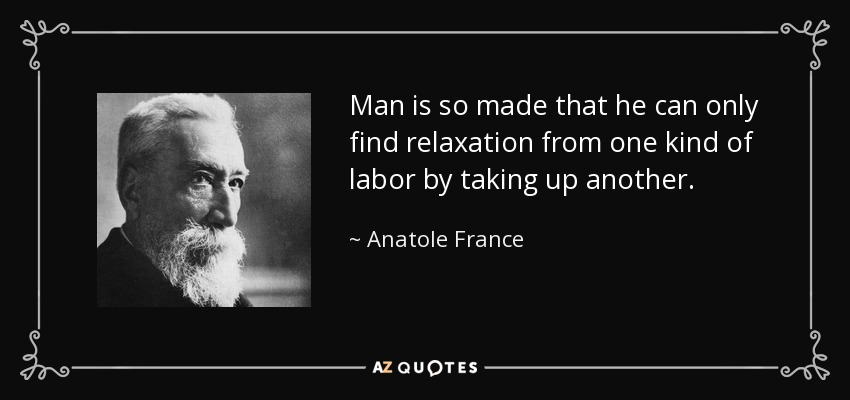 Man is so made that he can only find relaxation from one kind of labor by taking up another. - Anatole France