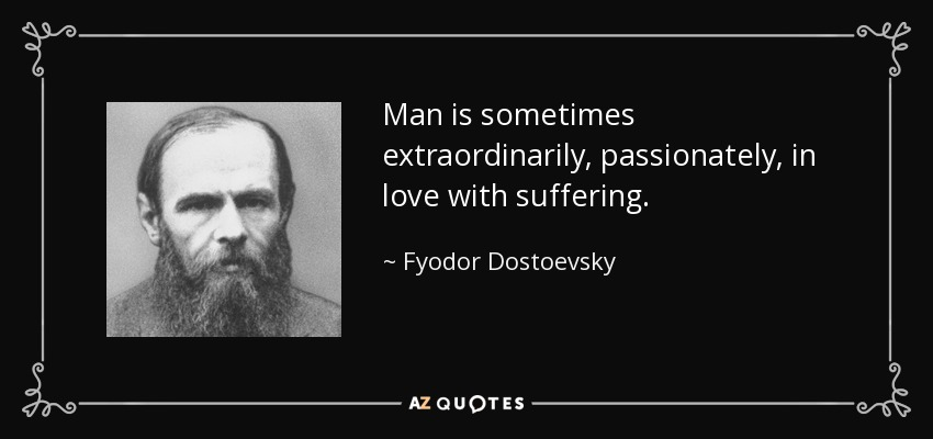 Man is sometimes extraordinarily, passionately, in love with suffering. - Fyodor Dostoevsky