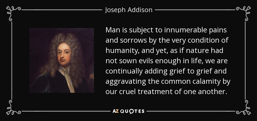 Man is subject to innumerable pains and sorrows by the very condition of humanity, and yet, as if nature had not sown evils enough in life, we are continually adding grief to grief and aggravating the common calamity by our cruel treatment of one another. - Joseph Addison