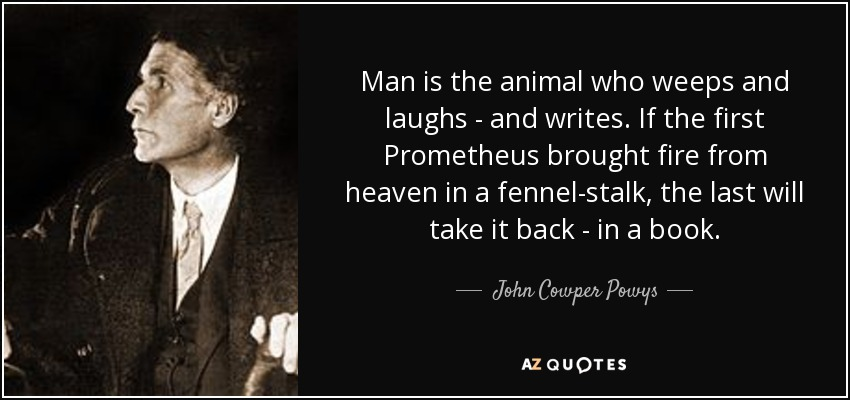 Man is the animal who weeps and laughs - and writes. If the first Prometheus brought fire from heaven in a fennel-stalk, the last will take it back - in a book. - John Cowper Powys