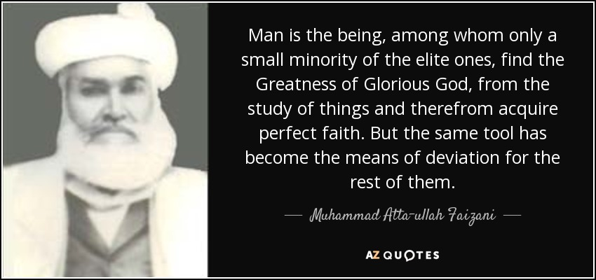 Man is the being, among whom only a small minority of the elite ones, find the Greatness of Glorious God, from the study of things and therefrom acquire perfect faith. But the same tool has become the means of deviation for the rest of them. - Muhammad Atta-ullah Faizani