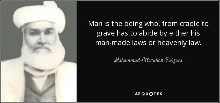 Man is the being who, from cradle to grave has to abide by either his man-made laws or heavenly law. - Muhammad Atta-ullah Faizani