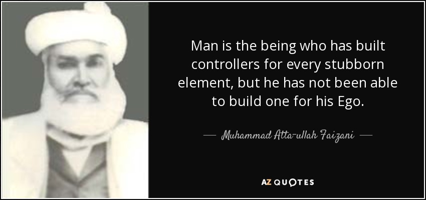 Man is the being who has built controllers for every stubborn element, but he has not been able to build one for his Ego. - Muhammad Atta-ullah Faizani