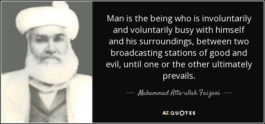 Man is the being who is involuntarily and voluntarily busy with himself and his surroundings, between two broadcasting stations of good and evil, until one or the other ultimately prevails. - Muhammad Atta-ullah Faizani