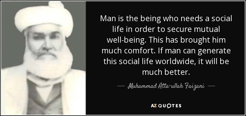 Man is the being who needs a social life in order to secure mutual well-being. This has brought him much comfort. If man can generate this social life worldwide, it will be much better. - Muhammad Atta-ullah Faizani