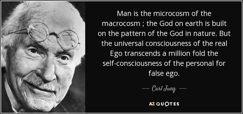 Man is the microcosm of the macrocosm ; the God on earth is built on the pattern of the God in nature. But the universal consciousness of the real Ego transcends a million fold the self-consciousness of the personal for false ego. - Carl Jung