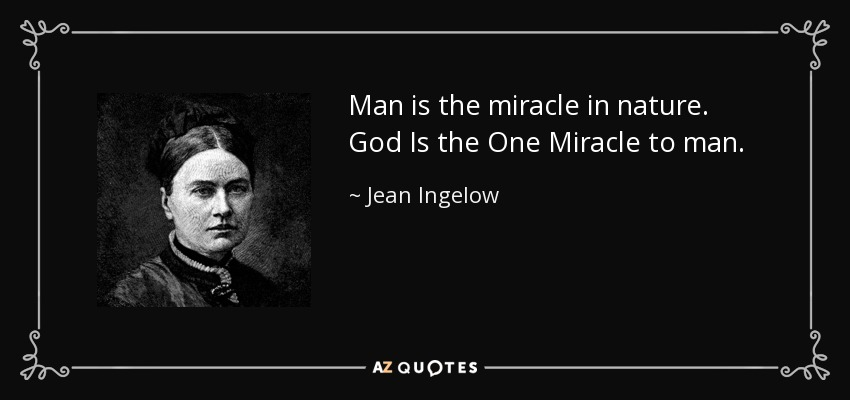 Man is the miracle in nature. God Is the One Miracle to man. - Jean Ingelow