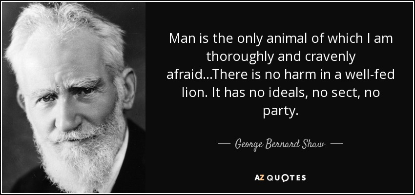 Man is the only animal of which I am thoroughly and cravenly afraid...There is no harm in a well-fed lion. It has no ideals, no sect, no party. - George Bernard Shaw