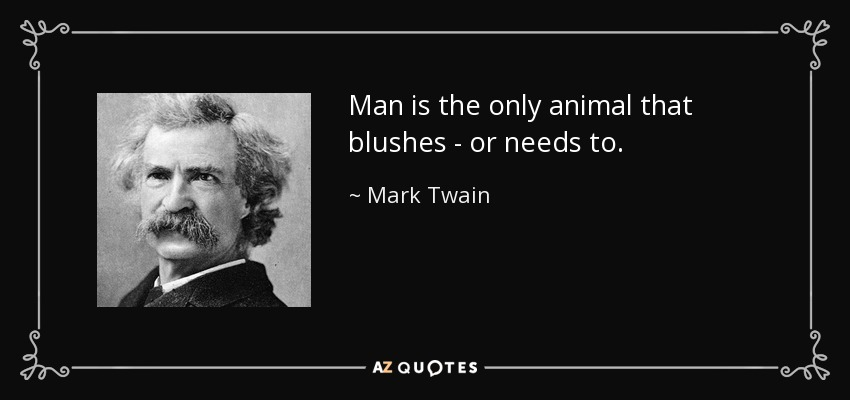 Man is the only animal that blushes - or needs to. - Mark Twain